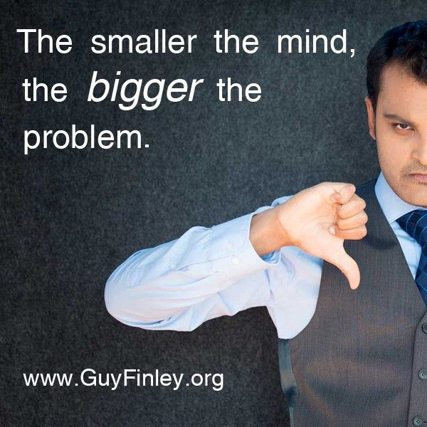 The smaller the mind,...