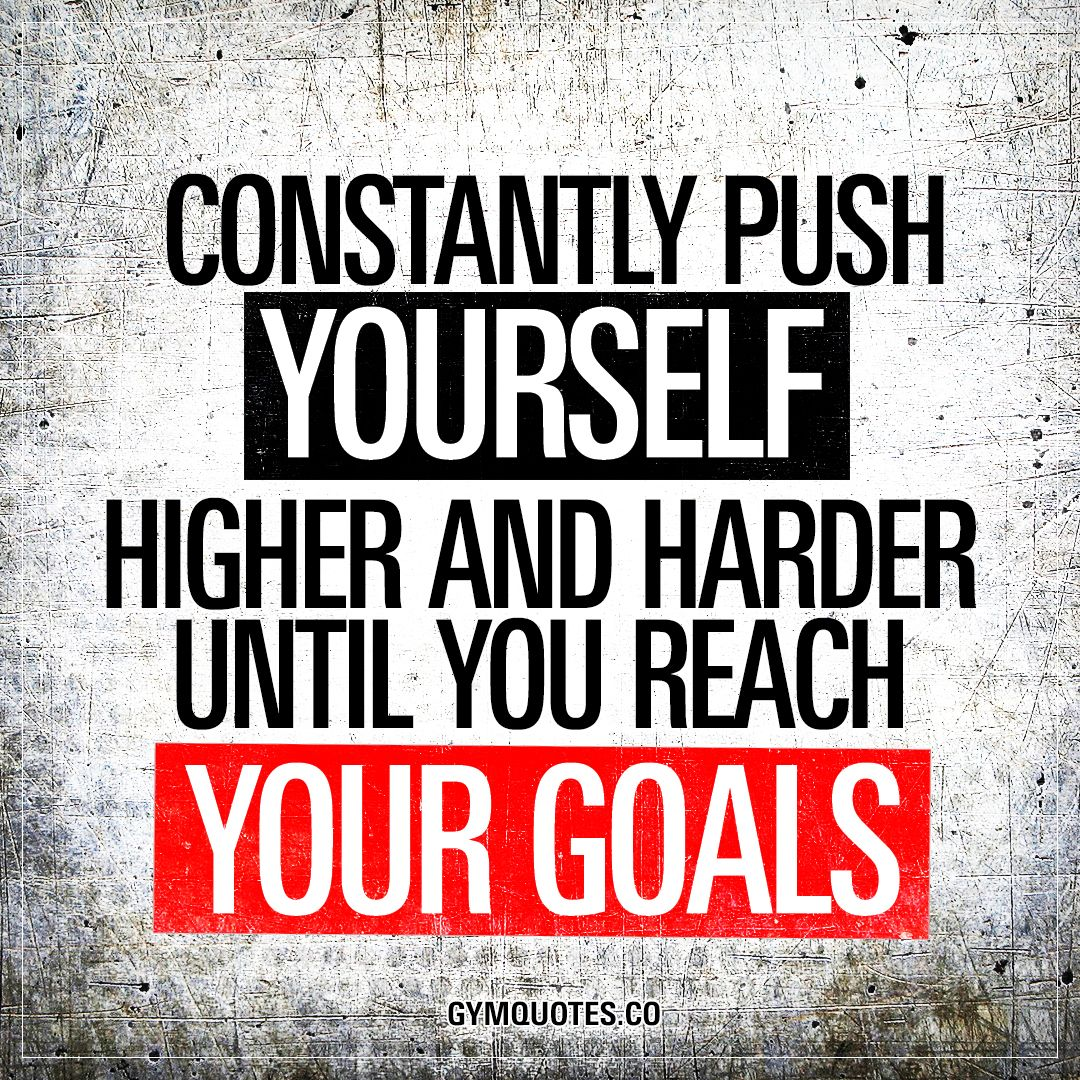 Quotes About Reaching Your Goals Constantly push yourself higher and harder until you reach your  Quotes About Reaching Your Goals