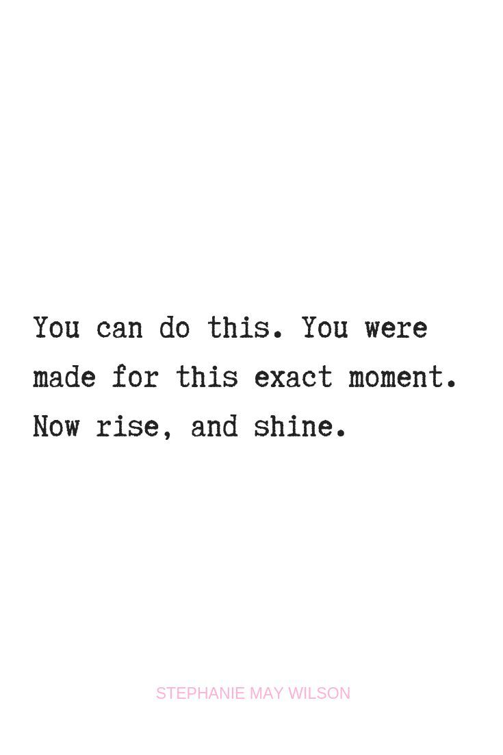 You can do this. You were made for this exact moment. Now rise, and shine. - Stephanie May Wilson  #stephaniemaywilson #inspirationalquotes #quotes #identity #selfconfidence