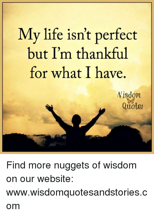 Life Quotes And Wisdom My Life Isn T Perfect But I M Thankful For What I Have Nisdom Quotes Find Life Quotes To Live By Inspirational Quotes Pictures Quotes