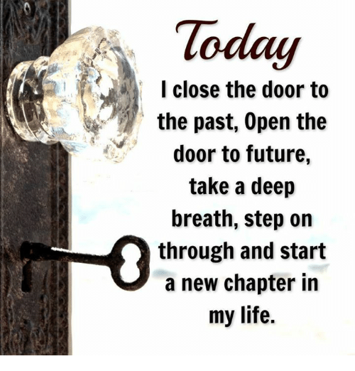 Future Life And Memes I Close The Door To The Past Open The Door To Future Take A Deep Breath Step On Through And Start A N Life Facts New Chapter Chapter
