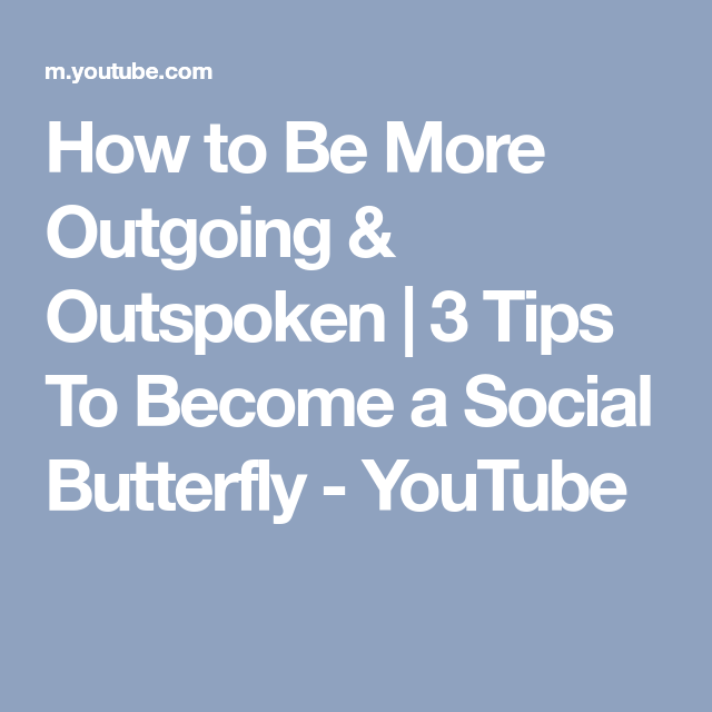 How To Be More Outgoing Outspoken 3 Tips To Become A Social Butterfly Youtube How To Be Outgoing Social Butterfly Butterfly Quotes
