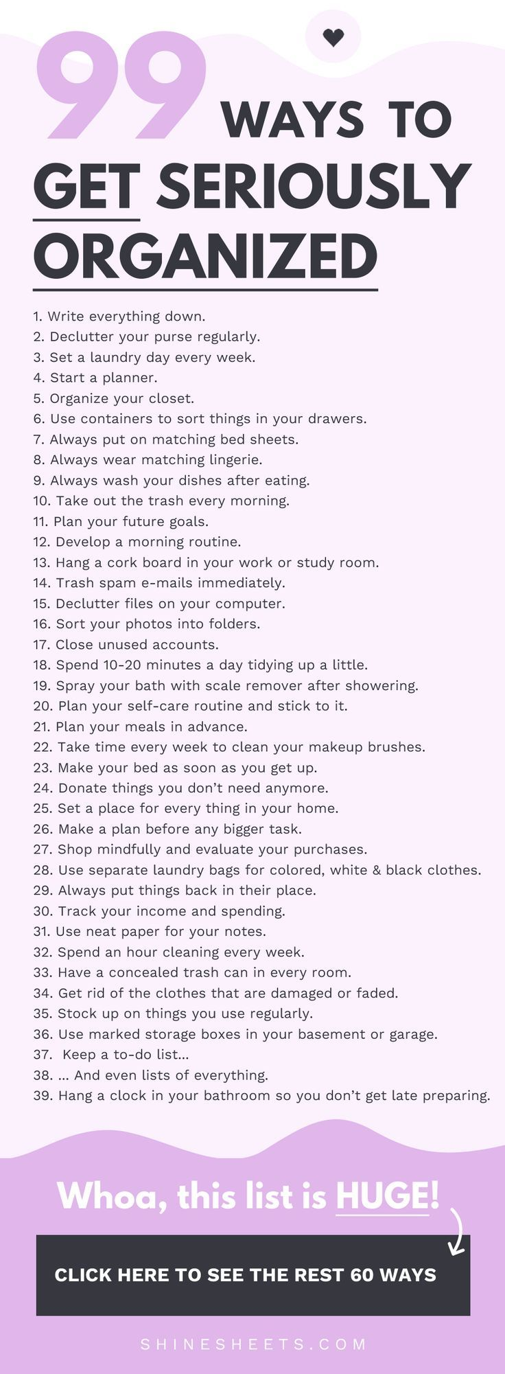 99 Ways To Get Seriously Organized Get a list of 99 tips that will help you organize your life, goals, work, and surroundings. Hint - they're easy and non-overwhelming! |  | Personal development, Self Improvement, Organization, Get organized, Life organizing, How to organize your life, Growth Mindset, Self-help, Mental health, Planning, Declutter, Motivation, Inspiration, Goal setting, Stress control, Wellbeing, Stop procrastination, Get motivated, Planner, Decluttering tips, Minimalist