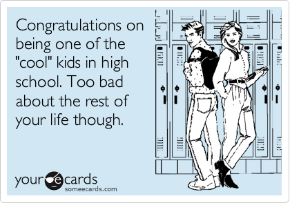 Congratulations on being one of the 'cool' kids in high school. Too bad about the rest of your life though.