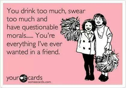 Marvelous Funny Friendship Ecard: You Drink Too Much, Swear Too Much And Have  Questionable Morals. Youu0027re Everything Iu0027ve Ever Wanted In A Friend.