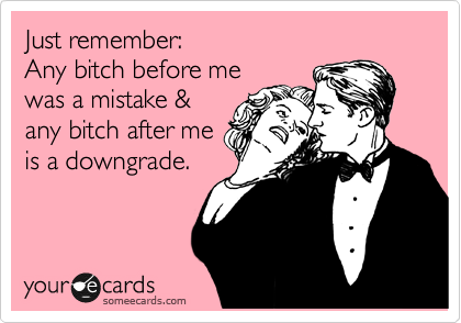 Just remember: Any bitch before me was a mistake & any bitch after me is a downgrade.