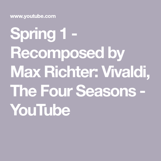 Spring 1 Recomposed By Max Richter Vivaldi The Four Seasons Youtube Max Richter Four Seasons Vivaldi