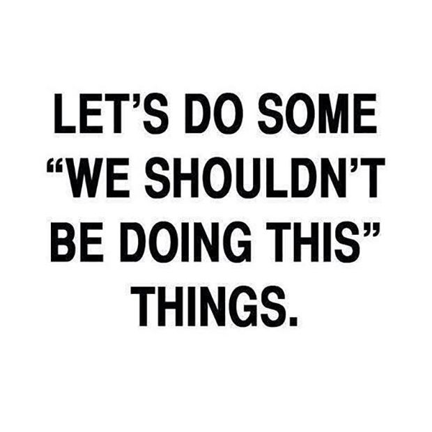"Those things make the best stories to tell. | ""Let's do some, 'we shouldn't be doing this,' things."""