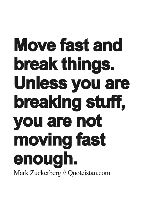 Move fast and break things  Unless you are breaking stuff, you are