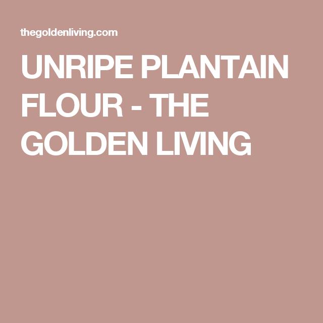 UNRIPE PLANTAIN FLOUR - THE GOLDEN LIVING