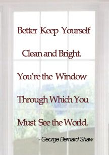 George Bernard Shaw Quotes. Better Keep Yourself Clean and Bright. You're The Window Through Which You Must See The World.