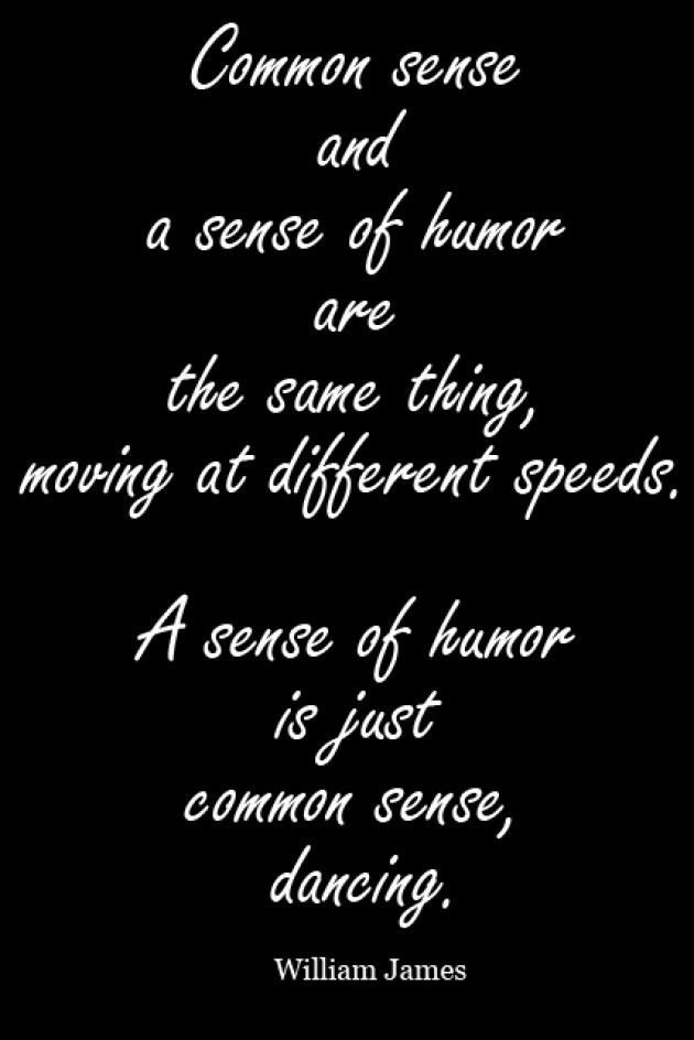 Common Sense And A Sense Of Humor Are The Same Thing Moving At Different Speeds A Sense Of Humor Is Just Common Sense Dancing Word Art Quotes Funny Quotes Inspirational Words