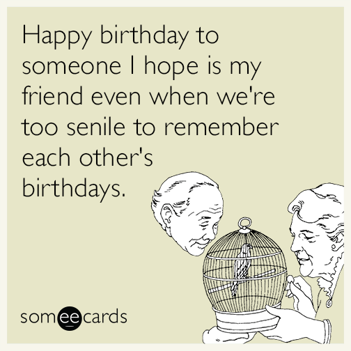Happy Birthday To Someone I Hope Is My Friend Even When We Re Too Senile To Remember Each Other S Birthdays Birthday Ecards Funny Flirting Quotes Funny Anniversary Funny