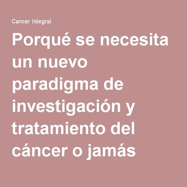Porqué se necesita un nuevo paradigma de investigación y tratamiento del cáncer o jamás será curado - Cancer Integral | Cancer Integral