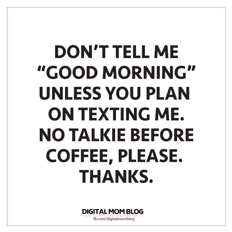 Don T Tell Me Good Morning Unless You Plan On Texting Me No Talking Before Coffee Funny Good M Funny Good Morning Memes Good Morning Funny Good Morning Texts