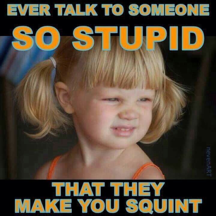 Ever talk to someone so stupid that they made you squint? | Things