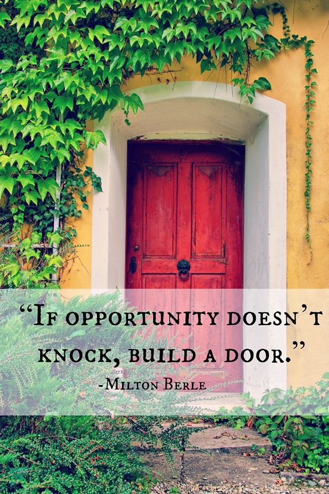 If Opportunity Doesn't Knock, Build A Door. Milton Berle