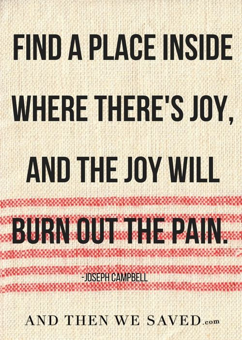 """Find a place inside where there's joy, and the joy will burn out the pain."" -Joseph Campbell  //  Being in debt can be emotionally painful. We can get down on ourselves, even when we're making steps to get out. But even in the darkest times, there's a bit of joy. And joy doesn't cost a thing. Let that joy burn out the pain. 