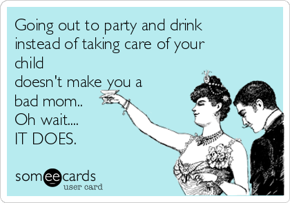 Going Out To Party And Drink Instead Of Taking Care Of Your Child Doesn T Make You A Bad Mom Oh Wait It Does Bad Mom Bad Mom Quotes Bad Mom Meme