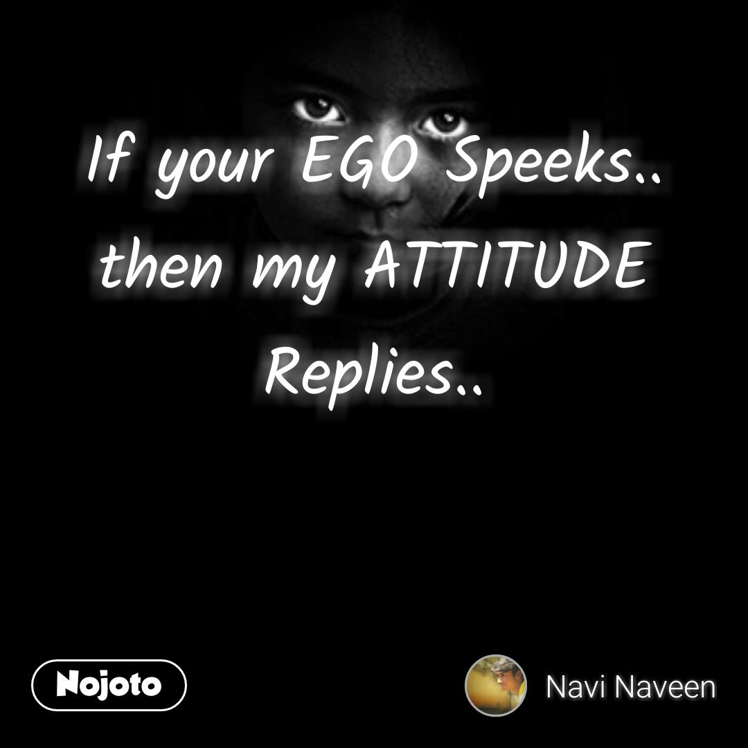 If Your Ego Speeks Then My Attitude Replies Ego Quotes Funny Attitude Quotes Attitude Quotes