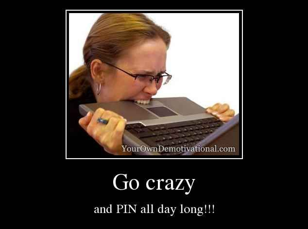 Go crazy and PIN all day long!!!