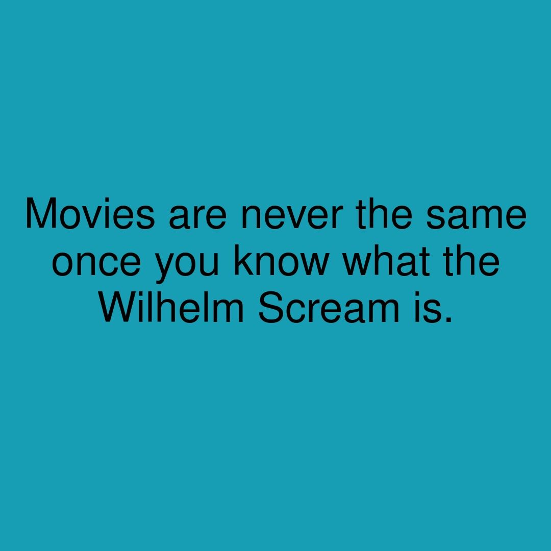 Movies are never the same once you know what the Wilhelm Scream is
