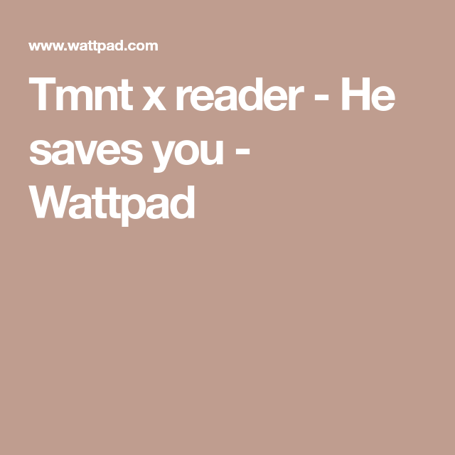 Tmnt x reader - He saves you | Tnmt | Save yourself, TMNT, Wattpad