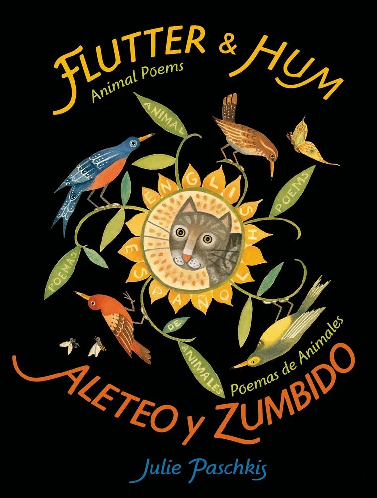 FLUTTER & HUM / ALETO Y ZUMBIDO by Julie Paschkis. All sorts of animals flutter and hum, dance and stretch, and slither and leap their way through this joyful collection of poems in English and Spanish. Julie Paschkis's words and art sing in both languages, bringing out the beauty and playfulness of the animal world. Ages 3-10