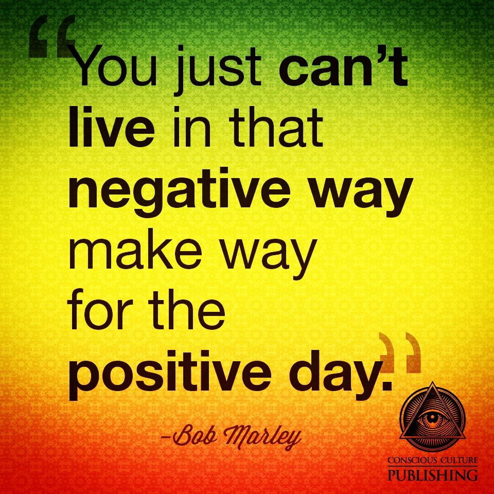 You Just Cant Live In That Negative Way Make Way For The Positive
