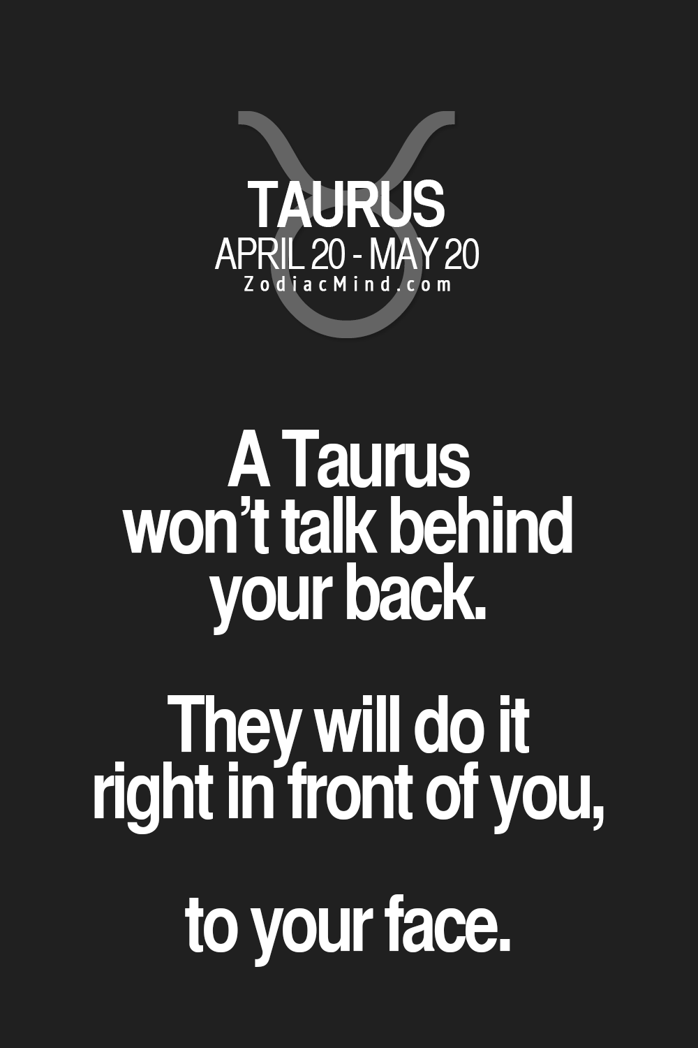A Taurus won't talk behind your back. They will do it right in front of you, to your face.