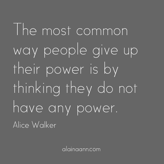 The most common way people give up their power is by thinking they do not have any power. Alice Walker