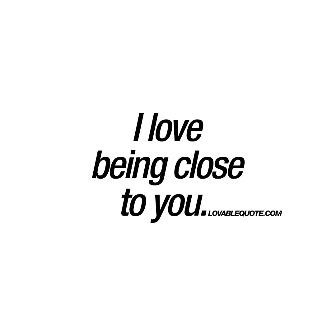 I Love Being Close To You