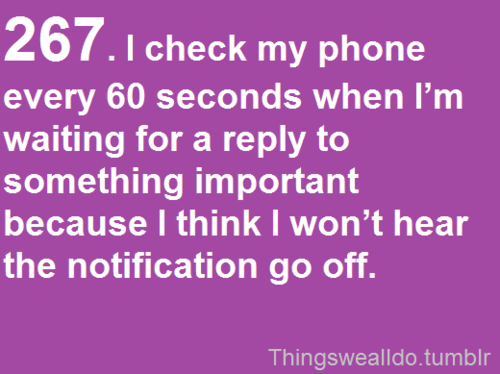 267. I check my phone every 60 seconds when I'm waiting for a reply to something important because I think I won't hear the notification go off. Or when I'm waiting for my boyfriend to text back :)