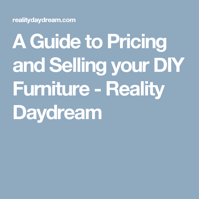 A Guide to Pricing and Selling your DIY Furniture - Reality Daydream