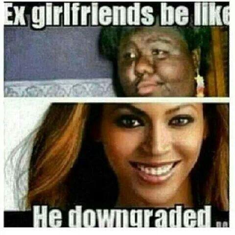 He Downgraded Haha Ex Girlfriend Memes Girlfriends Be Like Ex Girlfriends