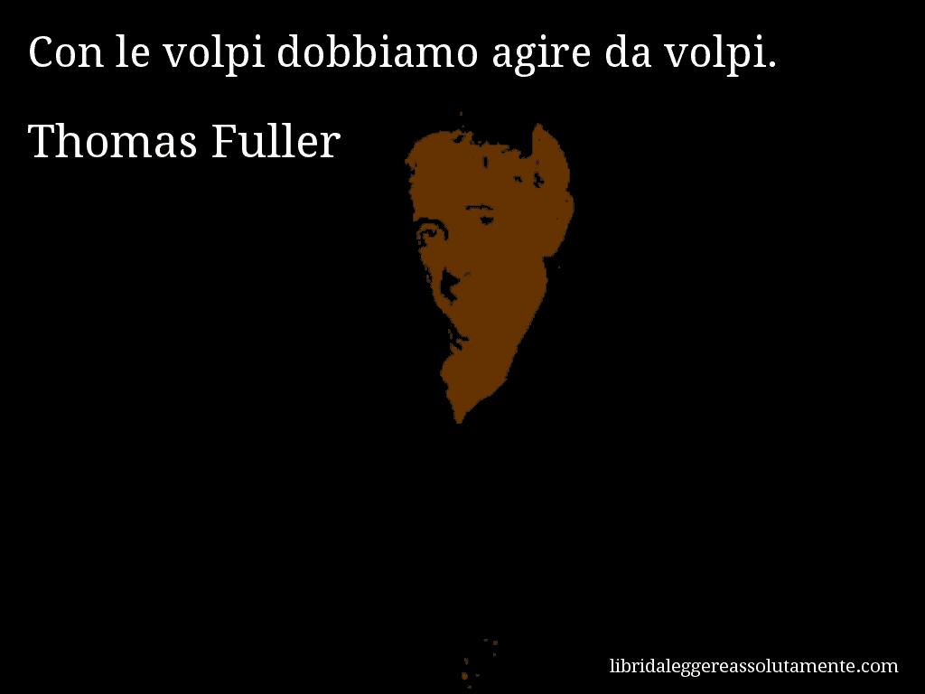 Aforisma di Thomas Fuller , Con le volpi dobbiamo agire da volpi.