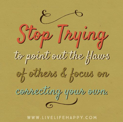 Stop trying to point out the flaws of others and focus on correcting your own.