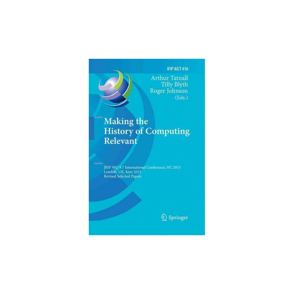 Making the History of Computing Relevant : Ifip Wg 9.7 International Conference, Hc 2013, London, Uk,