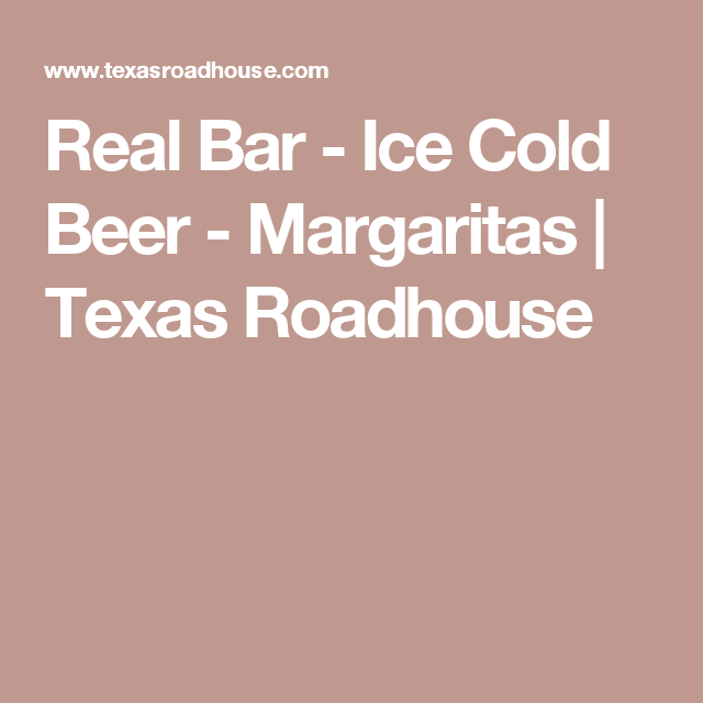 Real Bar - Ice Cold Beer - Margaritas | Texas Roadhouse | Cocktails ...