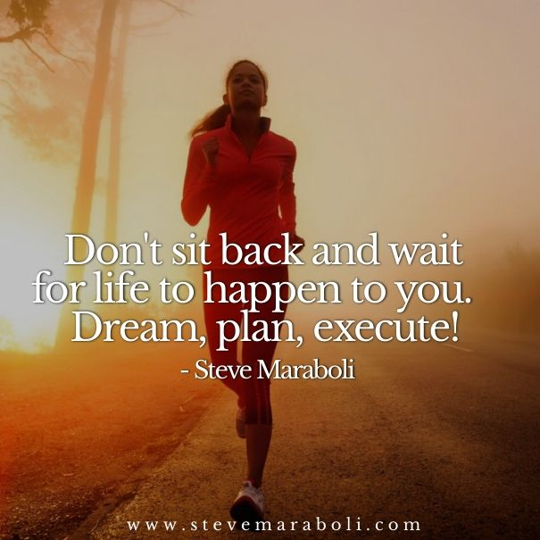 Don't sit back and wait for life to happen to you.  Dream, plan, execute! - Steve Maraboli