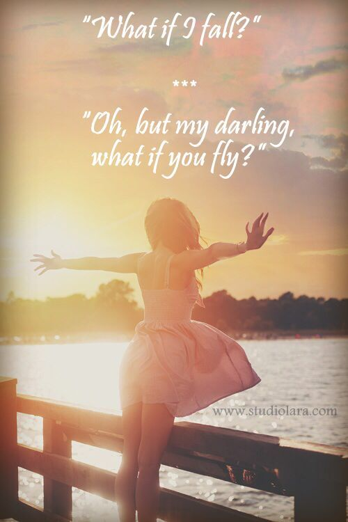 """""""""""What if I fall?"""" Oh, but my darling, what if you fly?"""""""