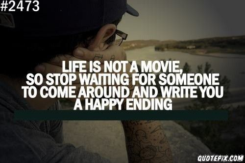 Life Is Not A Movie So Stop Waiting For Someone To Come Around And