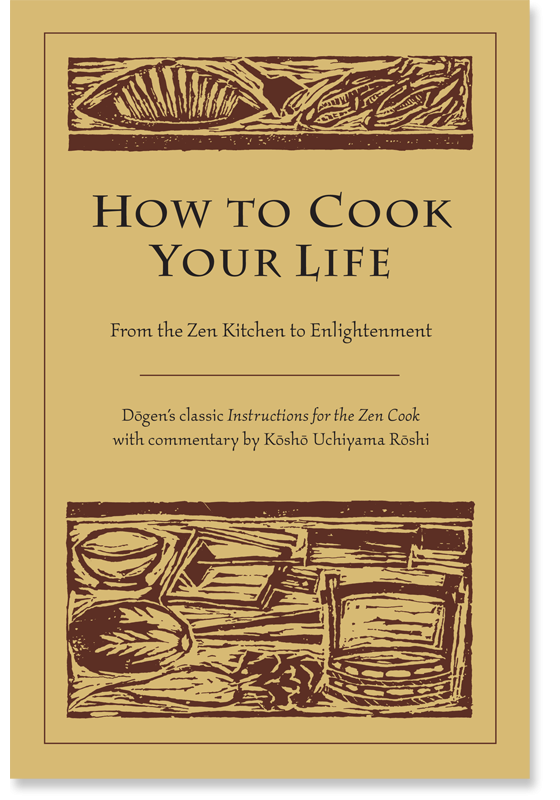 How to Cook Your Life: From the Zen Kitchen to Enlightenment: Zen Master Dogen Kosho and Uchiyama Roshi: Shambhala Publications