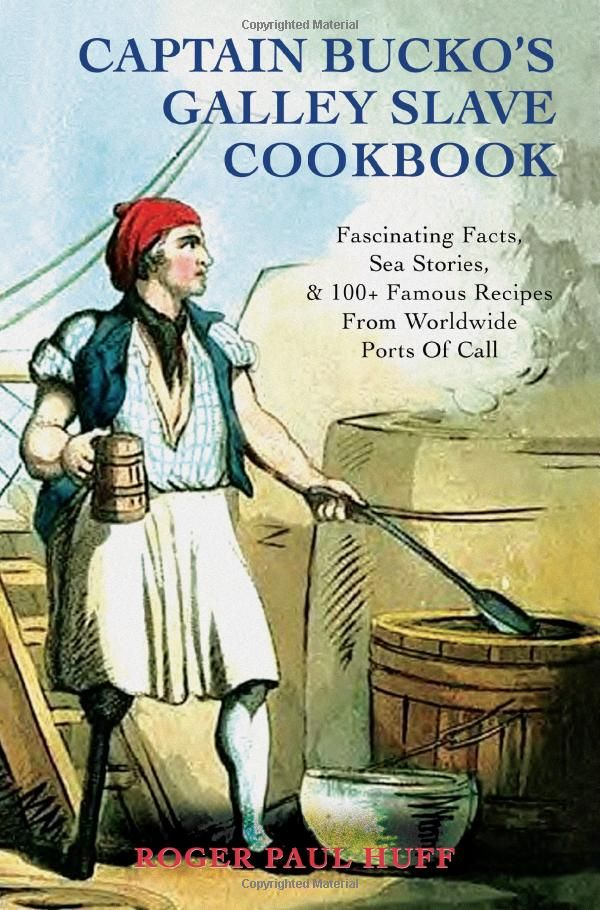 Captain Bucko's Galley Slave Cookbook: Fascinating Facts, Sea Stories, & 100+ Famous Recipes From Worldwide Ports Of Call: Roger Huff: 9780595445370: Amazon.com: Books