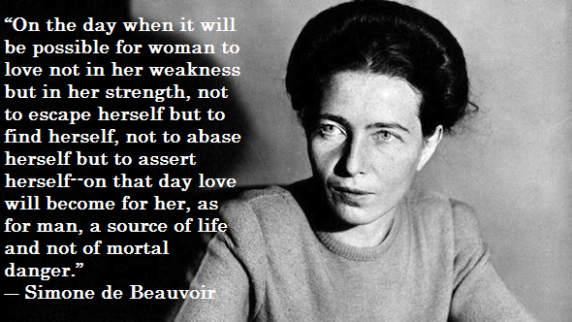 """""""On the day when it will be possible for woman to love not in her wekaness but in her stregnth, not to escape herself but to find herself, not to abase herself, but to assert herself- on that day love will become for her, as for man, a source of life and not of mortal danger.: Simone de Beauvoir"""