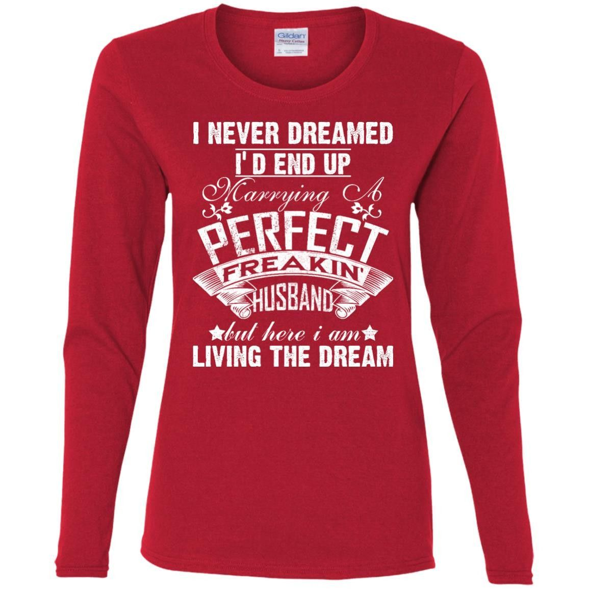 I Never Dreamed I'd End Up Marrying A Perfect Freakin' Husband but here i am Living the Dream G540L Gildan Ladies' Cotton LS T-Shirt