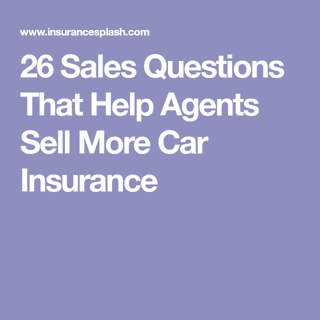 26 Sales Questions That Help Agents Sell More Car Insurance Sales Technicians Car Insurance Things To Sell Life Insurance