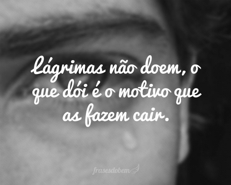 Lágrimas Não Doem O Que Dói é O Motivo Que As Fazem Cair Frases