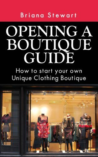 Opening A Boutique Guide How To Start Your Own Unique Clothing Boutique Step By Step Guide To Starting A Bout Opening A Boutique Boutique Clothing Boutique