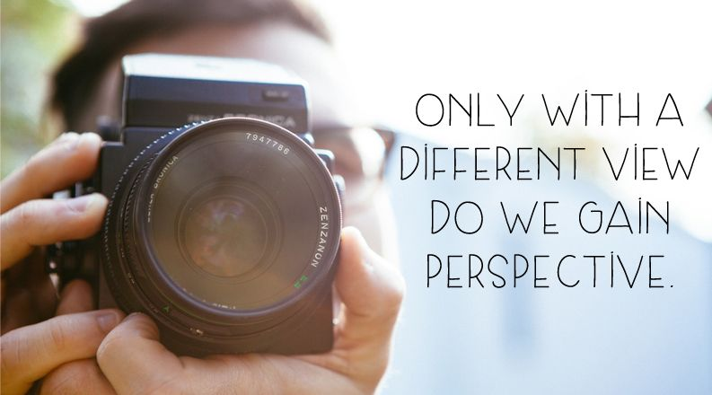 Only With A Different View Do We Gain Perspective Unknown